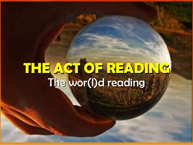 THE ACT OF READINGTHE ACT OF READING The wor(l)d readingThe wor(l)d reading