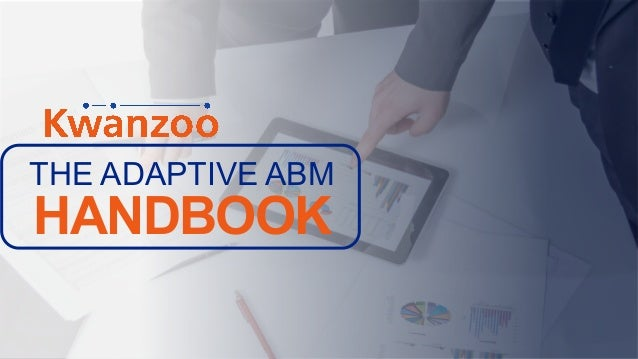 THE WHAT AND WHY OF ACCOUNT-BASED MARKETING Copyright © 2018. Kwanzoo, Inc. THE ADAPTIVE ABM HANDBOOK