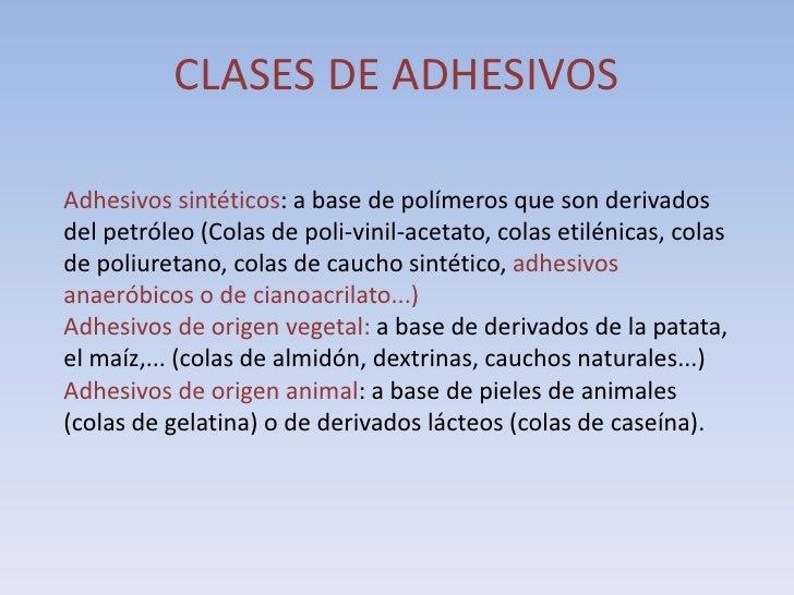 CLASES DE ADHESIVOS  Adhesivos sintéticos: a base de polímeros que son derivados del petróleo (Colas de poli-vinil-acetato...