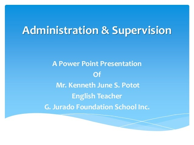 Administration & Supervision       A Power Point Presentation                   Of        Mr. Kenneth June S. Potot       ...