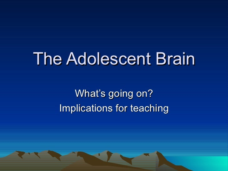 The Adolescent Brain      What's going on?   Implications for teaching