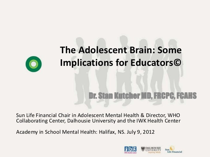 The Adolescent Brain: Some                  Implications for Educators©                              Dr. Stan Kutcher MD, ...