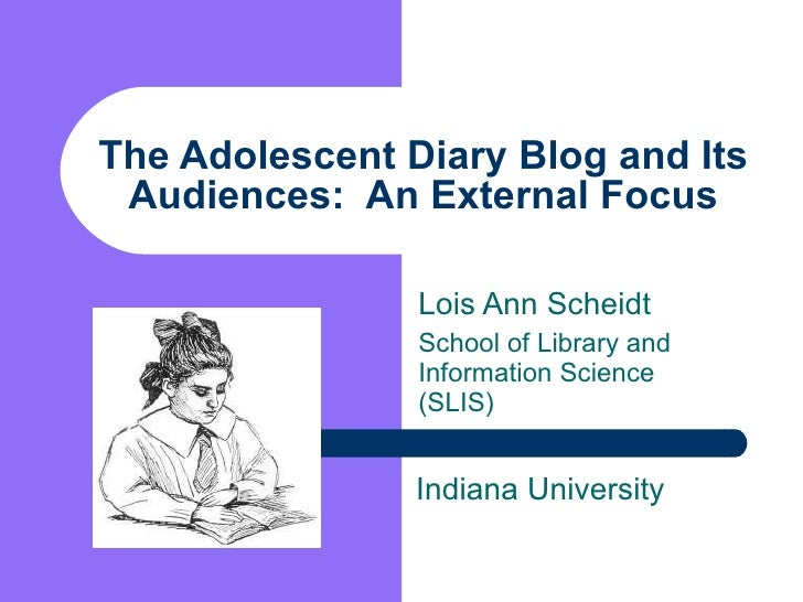 The Adolescent Diary Blog and Its Audiences:  An External Focus Lois Ann Scheidt School of Library and Information Science...