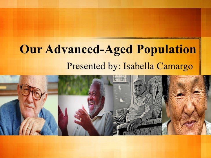 Our Advanced-Aged Population Presented by: Isabella Camargo