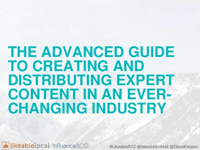 THE ADVANCED GUIDE TO CREATING AND DISTRIBUTING EXPERT CONTENT IN AN EVER- CHANGING INDUSTRY #LikeableICO @tweetJohnHall @...