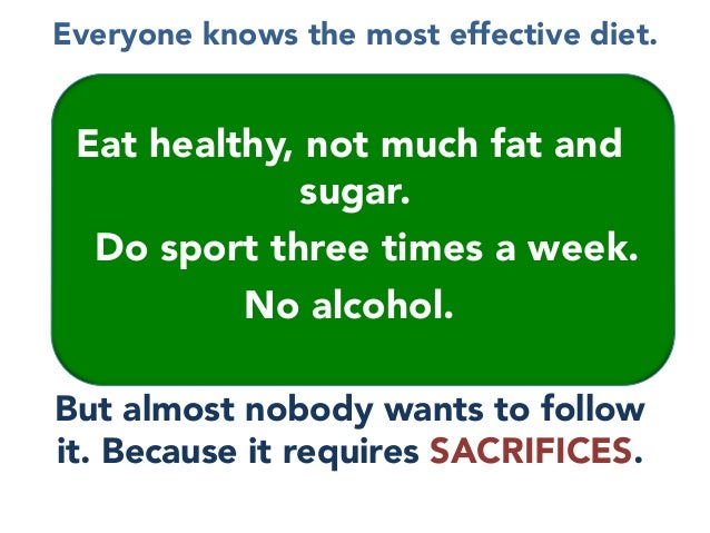 Everyone knows the most effective diet.  Eat healthy, not much fat and sugar. Do sport three times a week.  No alcohol.   ...
