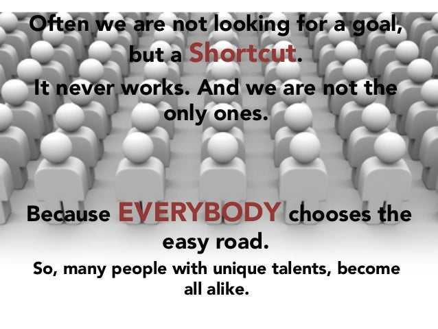 Often we are not looking for a goal, but a Shortcut.  It never works. And we are not the only ones.    Because EVERYBODY c...