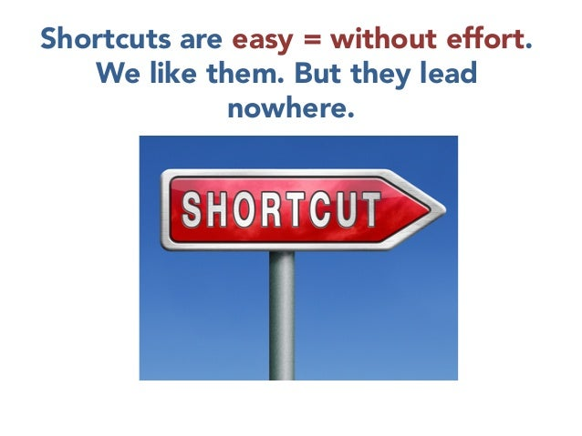 Shortcuts are easy = without effort. We like them. But they lead nowhere.