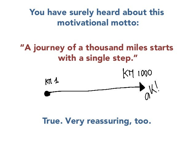 """You have surely heard about this motivational motto:  """"A journey of a thousand miles starts with a single step.""""     True...."""