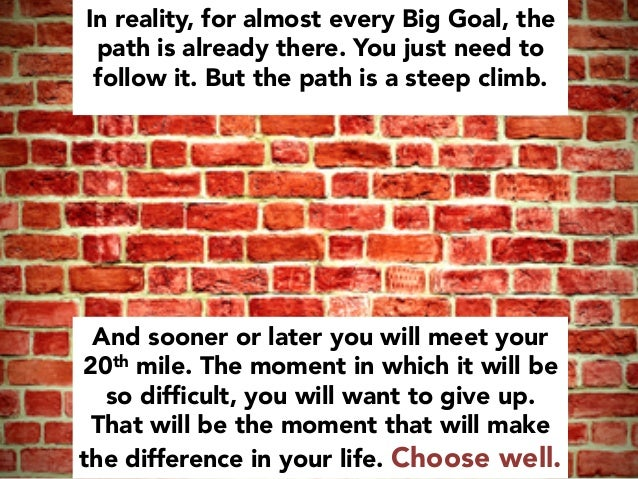 And sooner or later you will meet your 20th mile. The moment in which it will be so difficult, you will want to give up. Th...