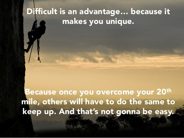 Difficult is an advantage… because it makes you unique.       Because once you overcome your 20th mile, others will have to...