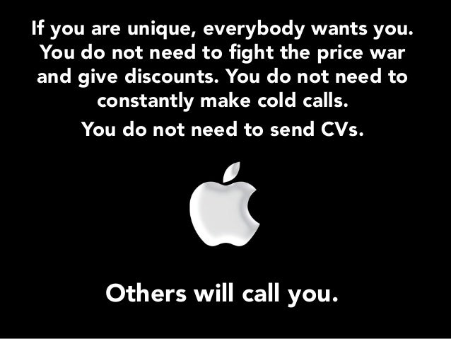 If you are unique, everybody wants you. You do not need to fight the price war and give discounts. You do not need to const...
