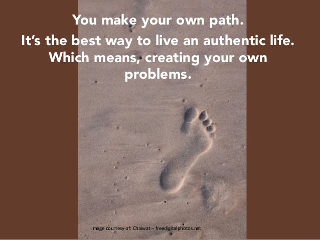 You make your own path.  It's the best way to live an authentic life. Which means, creating your own problems.      Image...