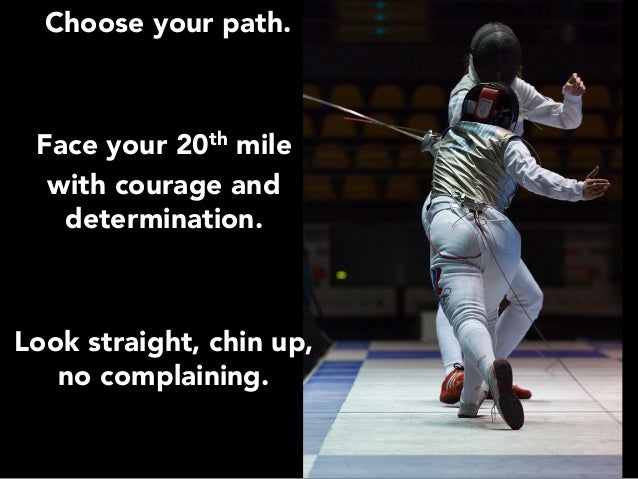 Choose your path.   Face your 20th mile  with courage and determination.    Look straight, chin up, no complaining.