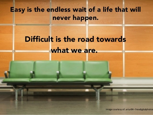 Image  courtesy  of:  artur84–  freedigitalphotos Easy is the endless wait of a life that will never happen.   Dif...