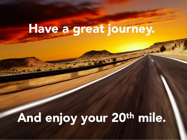 Have a great journey.      And enjoy your 20th mile.