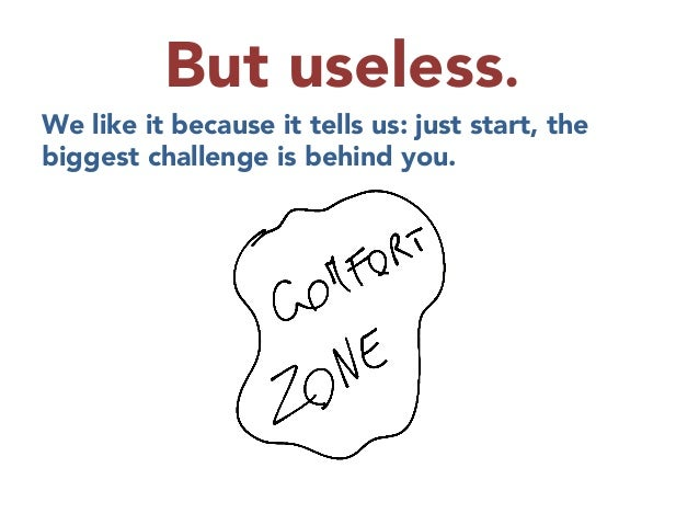 But useless.  We like it because it tells us: just start, the biggest challenge is behind you.