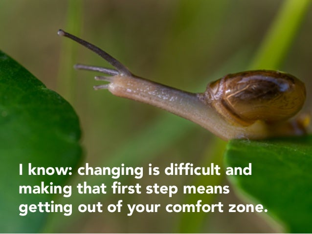 I know: changing is difficult and making that first step means getting out of your comfort zone.