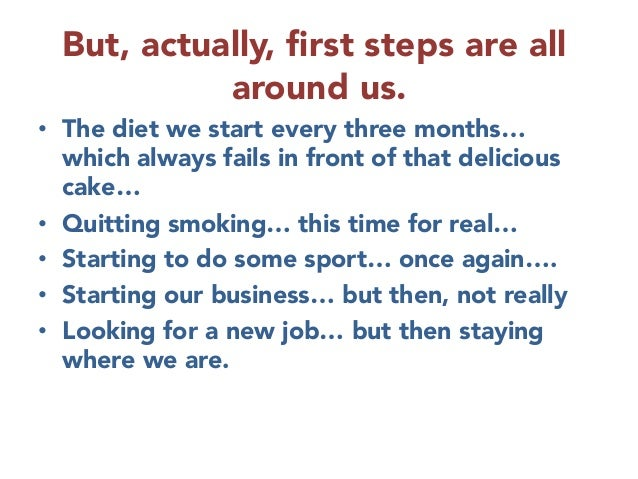 But, actually, first steps are all around us. • The diet we start every three months… which always fails in front of that ...