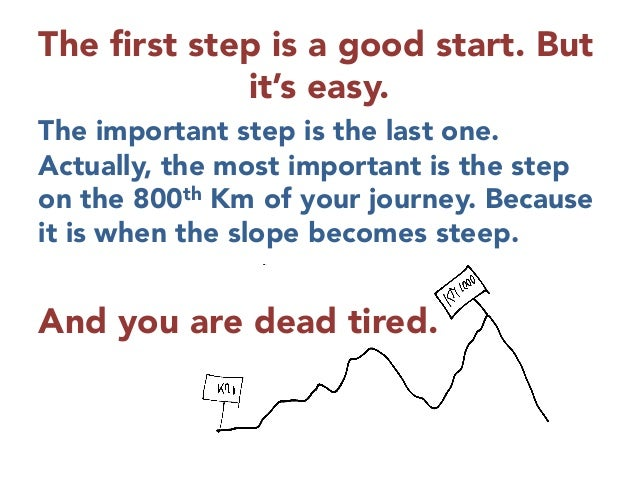The first step is a good start. But it's easy. The important step is the last one. Actually, the most important is the step...