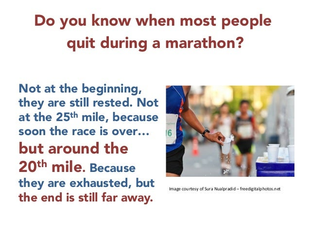 Do you know when most people  quit during a marathon?       Not at the beginning, they are still rested. Not at the 25th m...