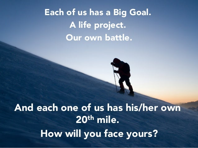 Each of us has a Big Goal.  A life project.  Our own battle.     And each one of us has his/her own 20th mile.  How will y...