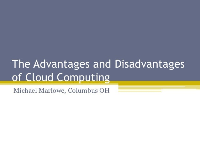 The Advantages and Disadvantages of Cloud Computing Michael Marlowe, Columbus OH