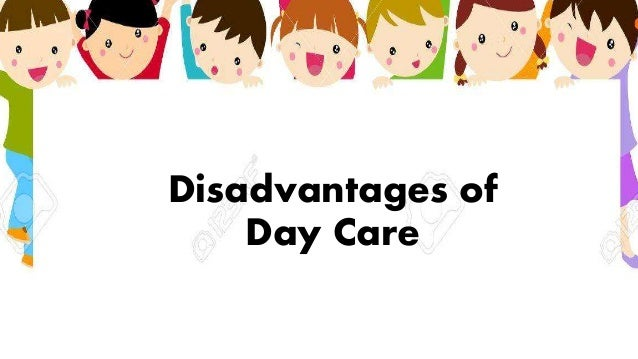 advantages and disadvantages of child care Make sure you and your child's care provider agree on approaches to discipline, character development, religious observances, and other social and emotional issues this can help avoid conflict or misunderstandings.