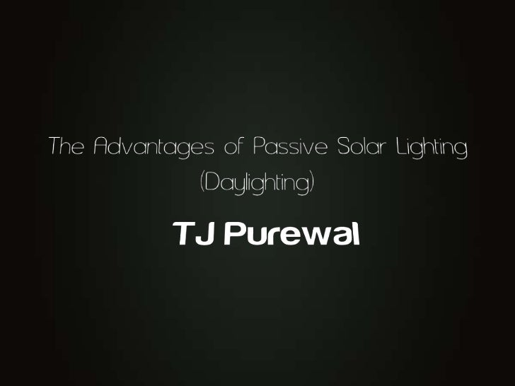 The Advantages of Passive Solar Lighting (Daylighting)<br />TJ Purewal<br />