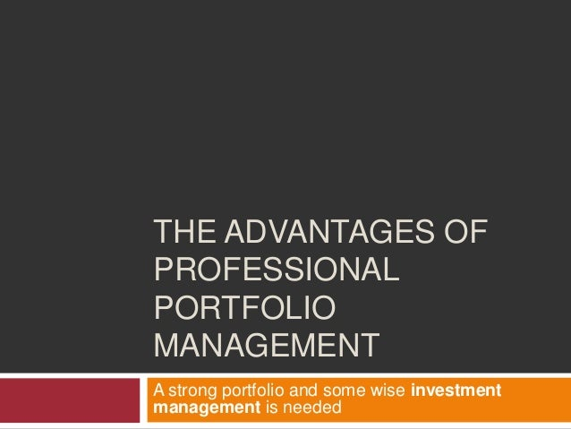 THE ADVANTAGES OF PROFESSIONAL PORTFOLIO MANAGEMENT A strong portfolio and some wise investment management is needed