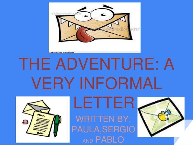 THE ADVENTURE: A VERY INFORMAL LETTER WRITTEN BY: PAULA,SERGIO AND PABLO