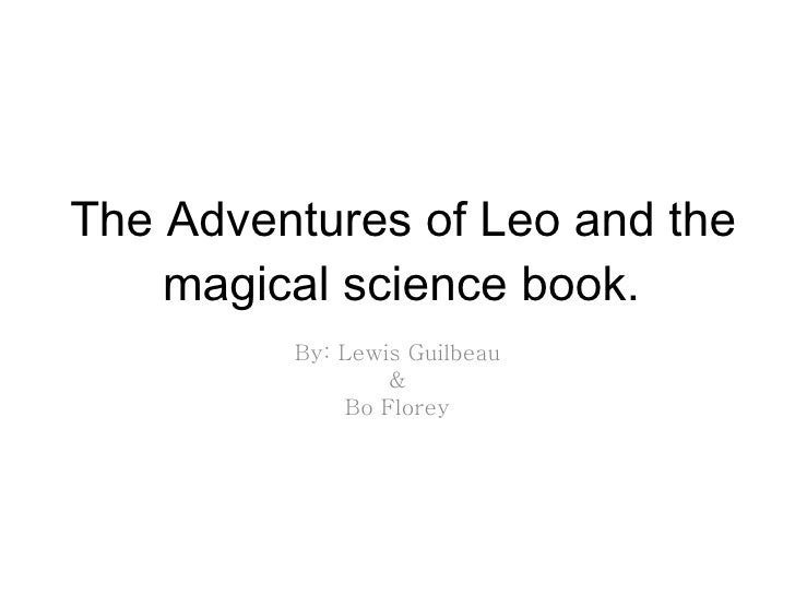 The Adventures of Leo and the magical science book. By: Lewis Guilbeau & Bo Florey