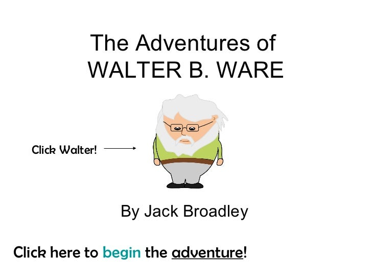 The Adventures of             WALTER B. WARE  Click Walter!                  By Jack BroadleyClick here to begin the adven...
