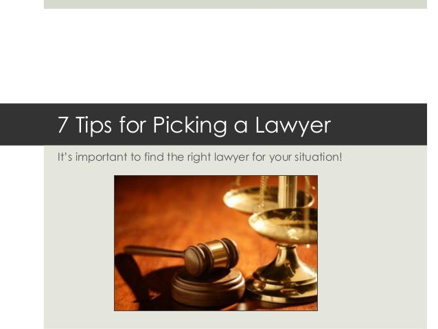 7 Tips for Picking a Lawyer It's important to find the right lawyer for your situation!