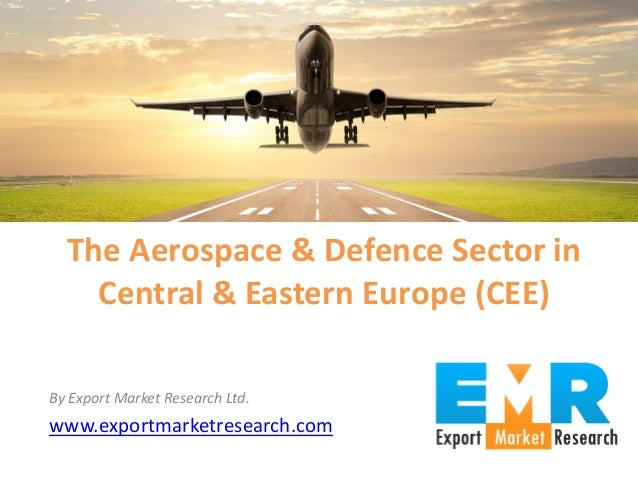 By Export Market Research Ltd. www.exportmarketresearch.com The Aerospace & Defence Sector in Central & Eastern Europe (CE...