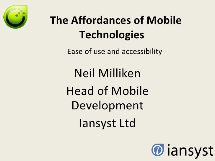 The Affordances of Mobile Technologies    Ease of use and accessibility Neil Milliken Head of Mobile Development Iansyst Ltd