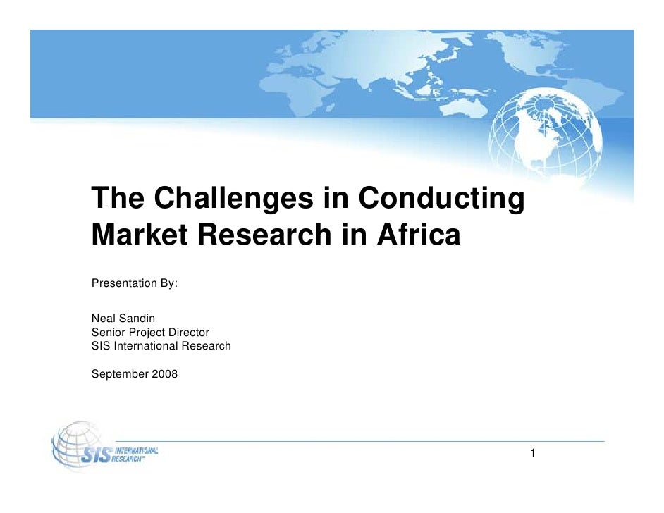 The Challenges in Conducting Market Research in Africa Presentation By:  Neal Sandin Senior Project Director SIS Internati...