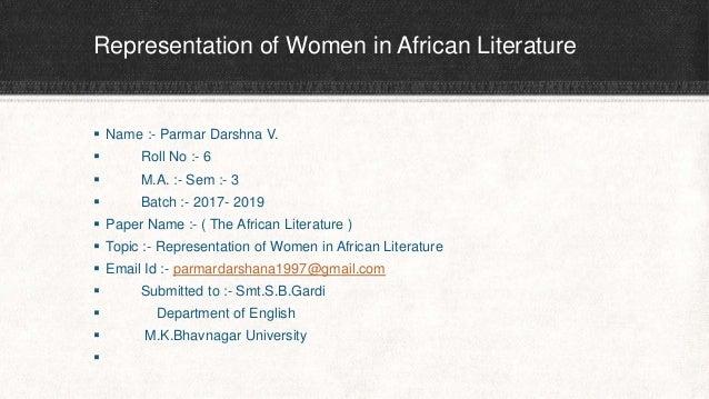 Representation of Women in African Literature  Name :- Parmar Darshna V.  Roll No :- 6  M.A. :- Sem :- 3  Batch :- 201...