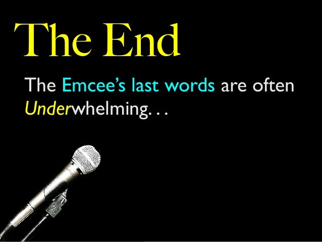 The End The Emcee's last words are often Underwhelming. . .