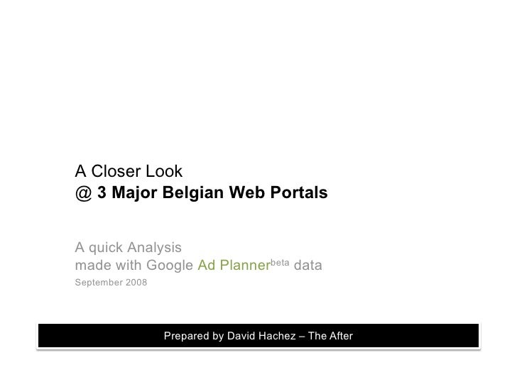 A Closer Look @ 3 Major Belgian Web Portals   A quick Analysis made with Google Ad Plannerbeta data September 2008        ...