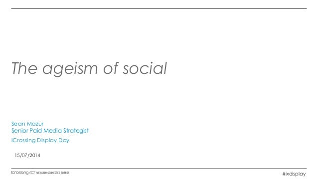 The ageism of social Sean Mazur Senior Paid Media Strategist iCrossing Display Day 15/07/2014 #ixdisplay