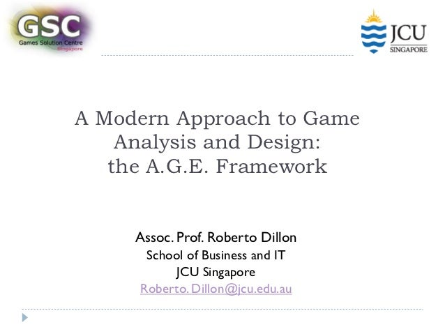 A Modern Approach to Game    Analysis and Design:   the A.G.E. Framework     Assoc. Prof. Roberto Dillon      School of Bu...