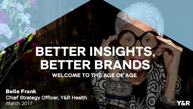 Belle Frank Chief Strategy Officer, Y&R Health March 2017 WELCOME TO THE AGE OF AGE Y&R BETTER INSIGHTS, BETTER BRANDS