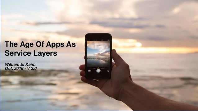 The Age Of Apps As Service Layers William El Kaim Oct. 2016 - V 2.0