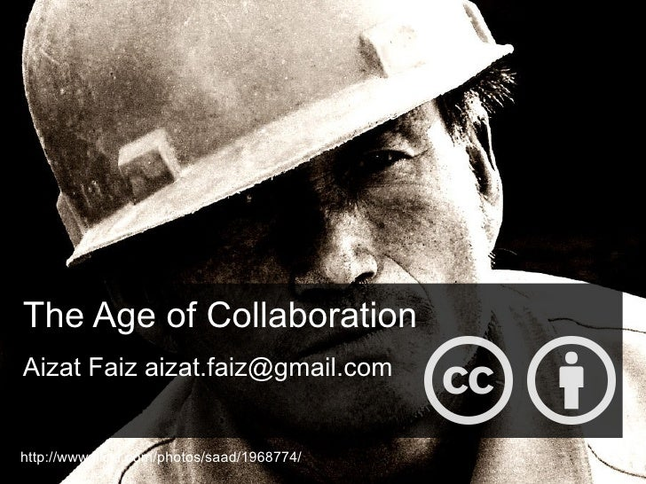 The Age of Collaboration Aizat Faiz aizat.faiz@gmail.com http://www.flickr.com/photos/saad/1968774/