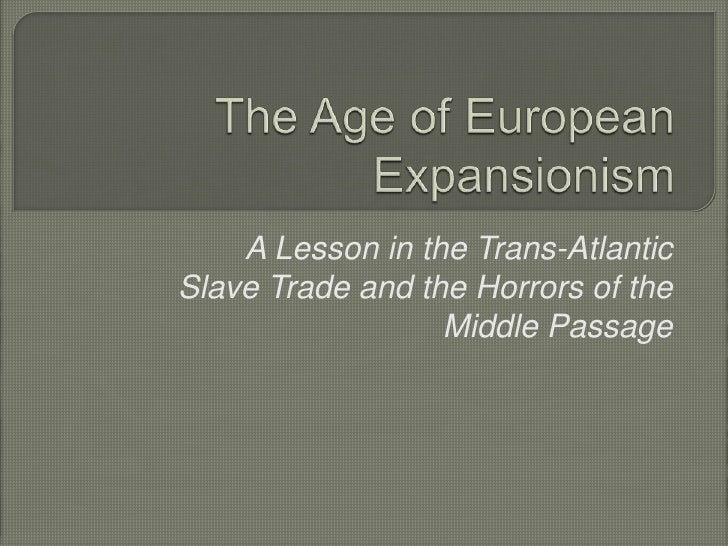 The Age of European Expansionism<br />A Lesson in the Trans-Atlantic Slave Trade and the Horrors of the Middle Passage<br />