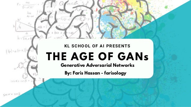 THE AGE OF GANs KL SCHOOL OF AI PRESENTS By: Faris Hassan - farisology Generative Adversarial Networks