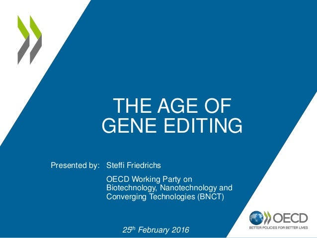 Presented by: THE AGE OF GENE EDITING 25th February 2016 Steffi Friedrichs OECD Working Party on Biotechnology, Nanotechno...