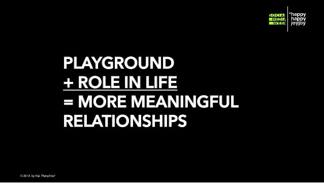 PLAYGROUND + ROLE IN LIFE = MORE MEANINGFUL RELATIONSHIPS © hahajotjot* ©2014 by Kai Platschke* ! !