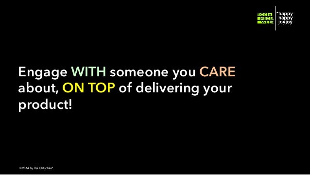 Engage WITH someone you CARE about, ON TOP of delivering your product!  © hahajotjot* ©2014 by Kai Platschke* ! !